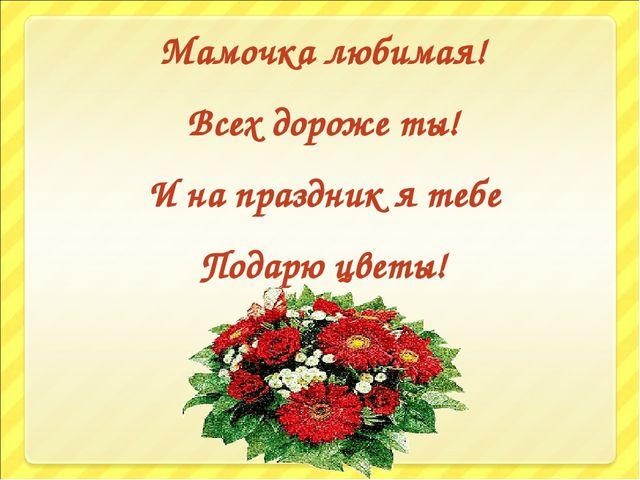 Мамочка любимая! Всех дороже ты! И на праздник я тебе Подарю цветы!