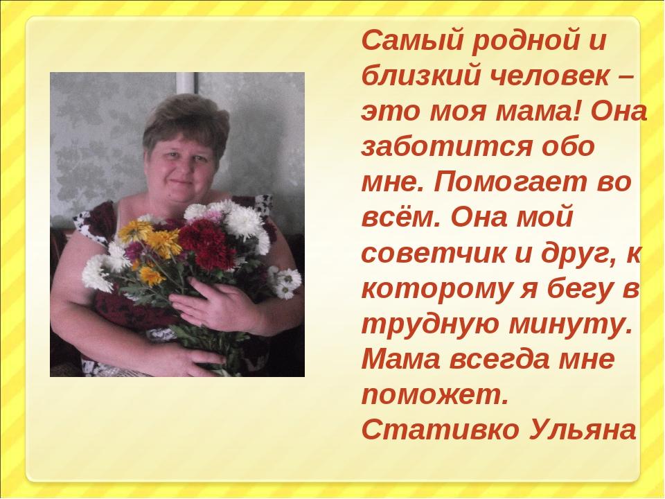 Самый родной и близкий человек – это моя мама! Она заботится обо мне. Помогае...