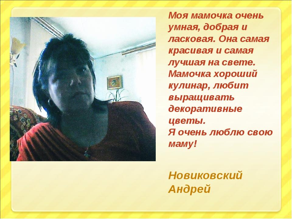 Моя мамочка очень умная, добрая и ласковая. Она самая красивая и самая лучшая...