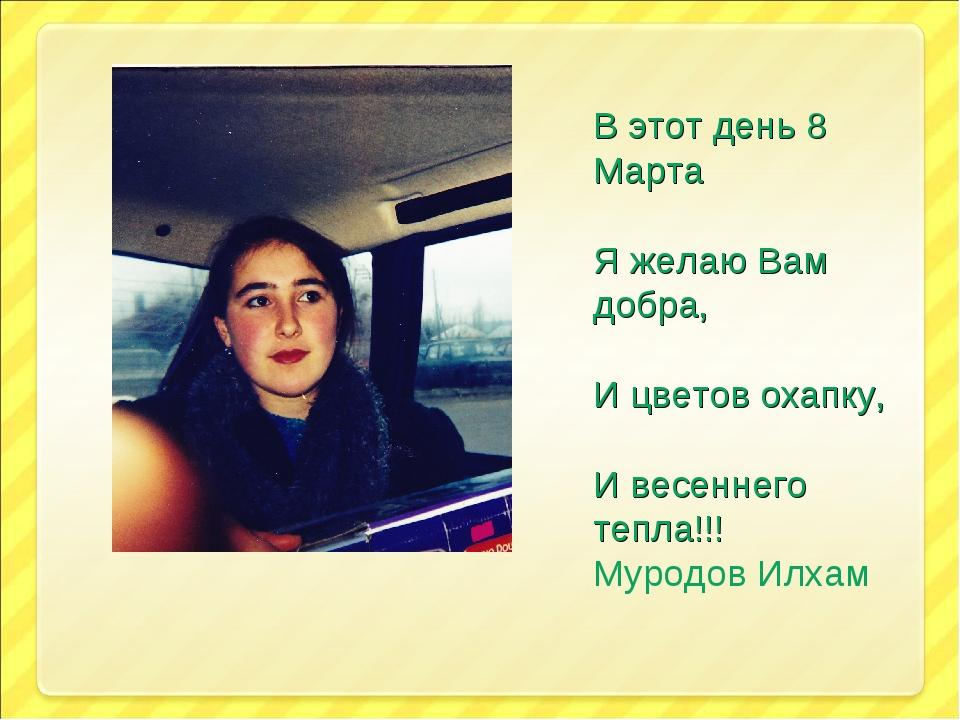 В этот день 8 Марта Я желаю Вам добра, И цветов охапку, И весеннего тепла!!!...