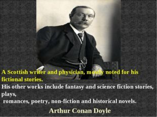 A Scottish writer and physician, mostly noted for his fictional stories. His