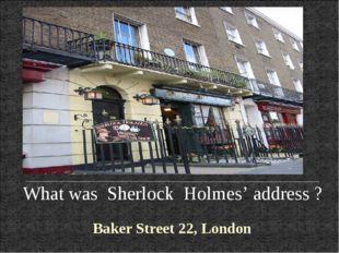 What was Sherlock Holmes' address ? Baker Street 22, London