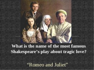 "What is the name of the most famous Shakespeare's play about tragic love? ""Ro"