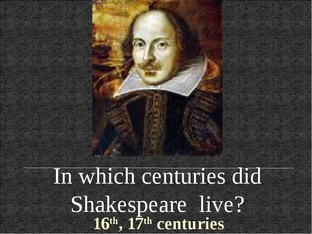 In which centuries did Shakespeare live? 16th, 17th centuries