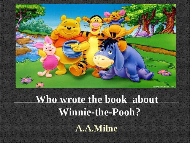 Who wrote the book about Winnie-the-Pooh? A.A.Milne