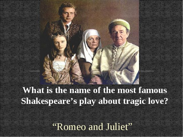 "What is the name of the most famous Shakespeare's play about tragic love? ""Ro..."