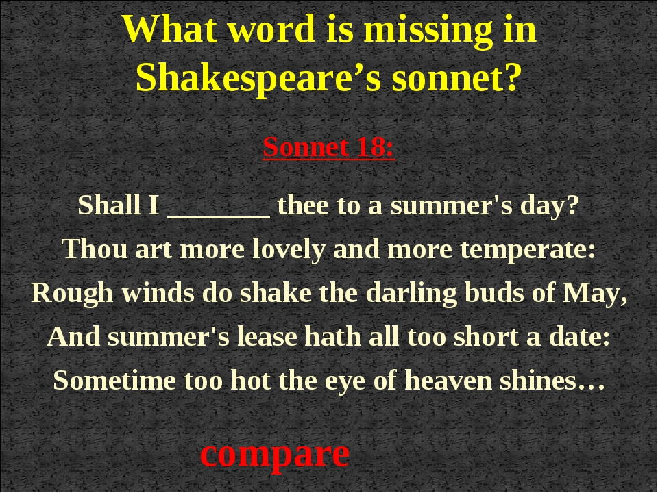 compare Sonnet 18: Shall I _______ thee to a summer's day? Thou art more love...