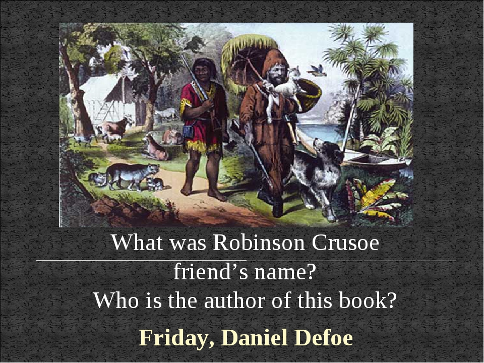 What was Robinson Crusoe friend's name? Who is the author of this book? Frida...