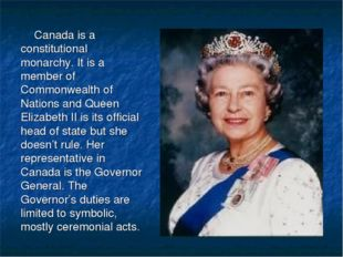 Canada is a constitutional monarchy. It is a member of Commonwealth of Nation