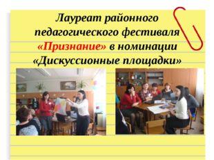 Лауреат районного педагогического фестиваля «Признание» в номинации «Дискусси