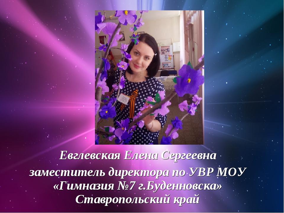Евглевская Елена Сергеевна заместитель директора по УВР МОУ «Гимназия №7 г.Бу...