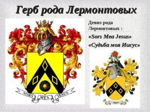 Герб рода Лермонтовых Девиз рода Лермонтовых : «Sors Mea Jesus» «Судьба моя И