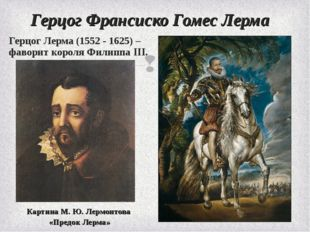 Герцог Франсиско Гомес Лерма Герцог Лерма (1552 - 1625) – фаворит короля Фили