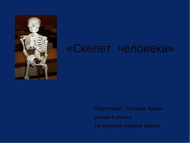 «Скелет человека» Подготовил : Сагаров Арман ученик 8 класса Тагильской средн...