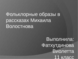 Фольклорные образы в рассказах Михаила Волостнова Выполнила: Фатхутдинова Вио
