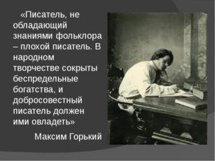 «Писатель, не обладающий знаниями фольклора – плохой писатель. В народном тв