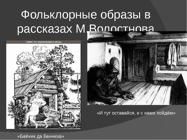 Фольклорные образы в рассказах М.Волостнова «Байник да Банниха» «И тут остава...