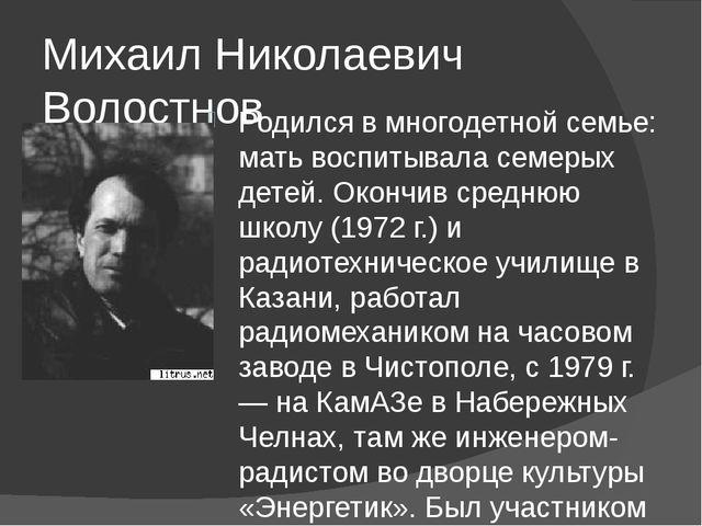 Михаил Николаевич Волостнов Родился в многодетной семье: мать воспитывала сем...