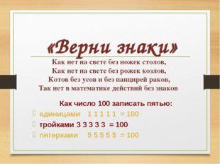 «Верни знаки» Как число 100 записать пятью: единицами1 1 1 1 1 = 100 тройкам