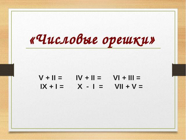 «Числовые орешки» V + II = IV + II = VI + III = IX + I = X - I = VII + V =