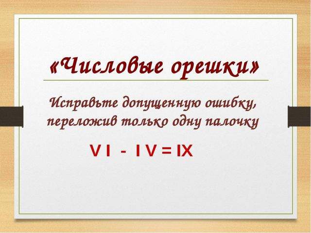 Исправьте допущенную ошибку, переложив только одну палочку V I - I V = IX «...