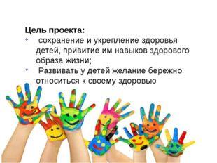 Цель проекта: сохранение и укрепление здоровья детей, привитие им навыков здо