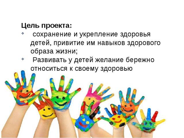 Цель проекта: сохранение и укрепление здоровья детей, привитие им навыков здо...