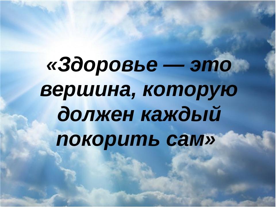 «Здоровье — это вершина, которую должен каждый покорить сам»