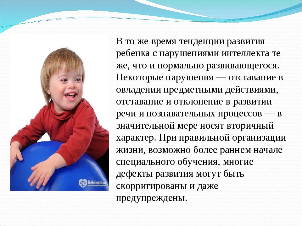 В то же время тенденции развития ребенка с нарушениями интеллекта те же, что...