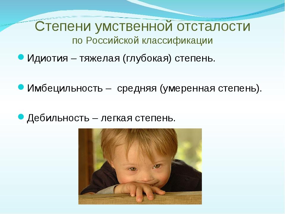 Степени умственной отсталости по Российской классификации Идиотия – тяжелая...