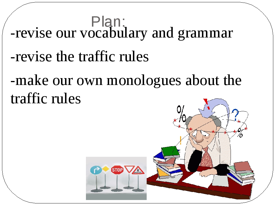 Plan: -revise our vocabulary and grammar -revise the traffic rules -make our...