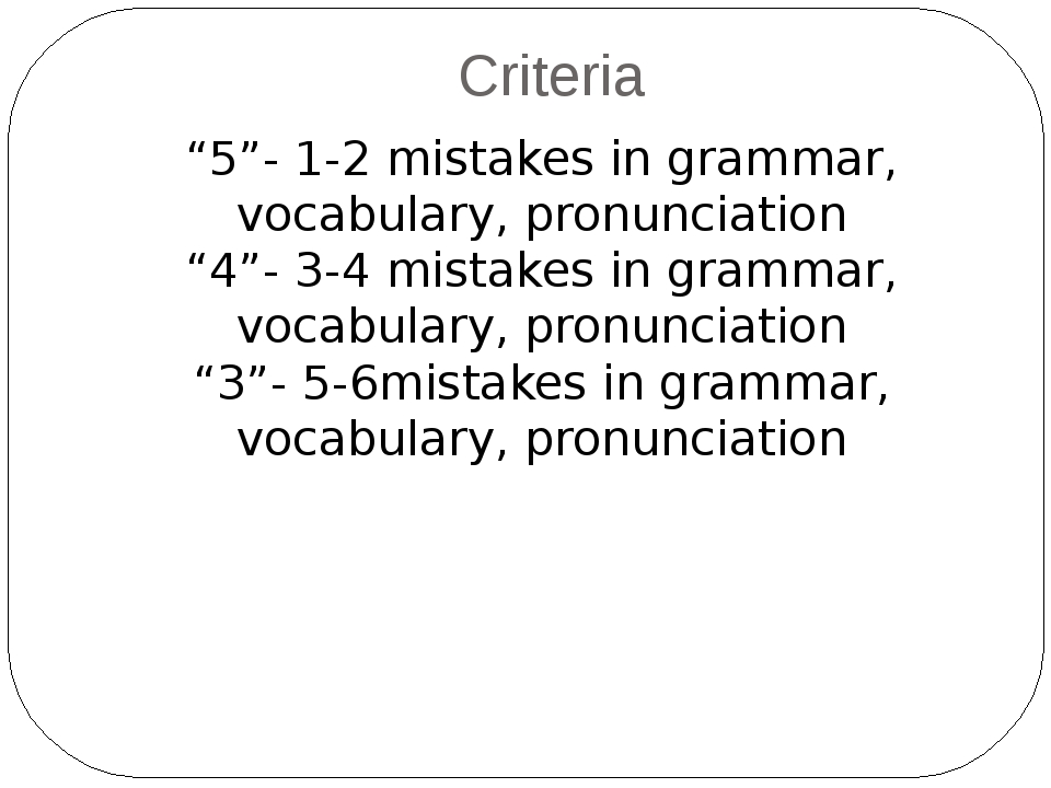 "Criteria ""5""- 1-2 mistakes in grammar, vocabulary, pronunciation ""4""- 3-4 mis..."