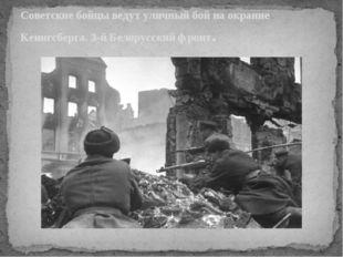 Советские бойцы ведут уличный бой на окраине Кенигсберга. 3-й Белорусский фро