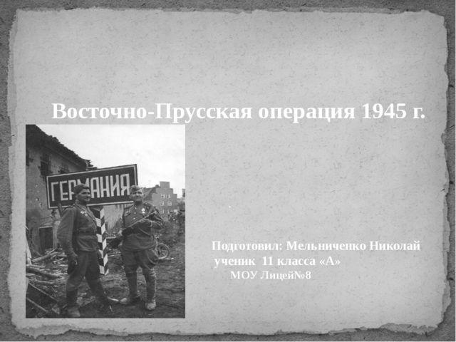 Восточно-Прусская операция 1945 г. . Подготовил: Мельниченко Николай ученик...
