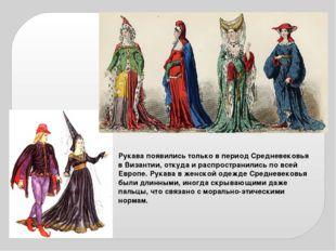 Рукава появились только в период Средневековья в Византии, откуда и распростр