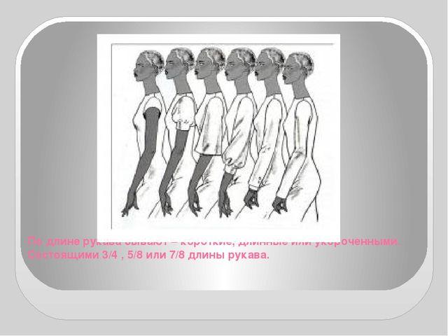 По длине рукава бывают – короткие, длинные или укороченными. Состоящими 3/4 ,...