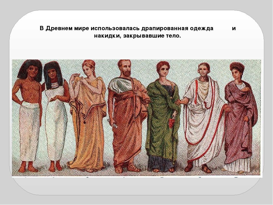 В Древнем мире использовалась драпированная одежда и накидки, закрывавшие тело.
