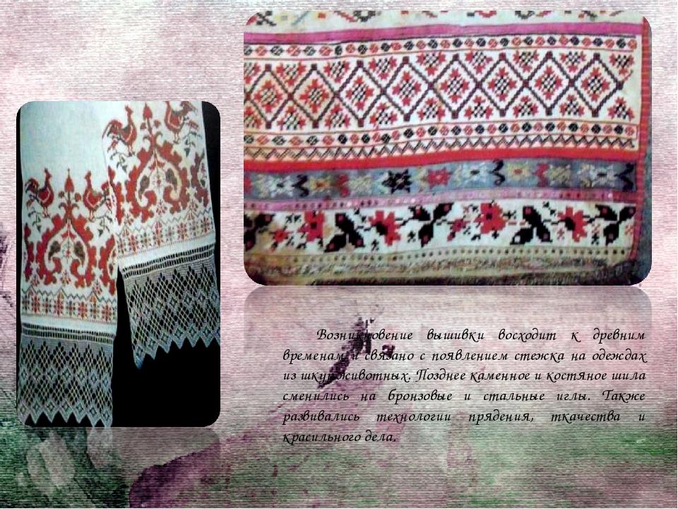 Возникновение вышивки восходит к древним временам и связано с появлением стеж...