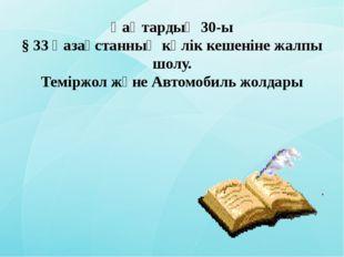 Қаңтардың 30-ы § 33 Қазақстанның көлік кешеніне жалпы шолу. Теміржол және Авт