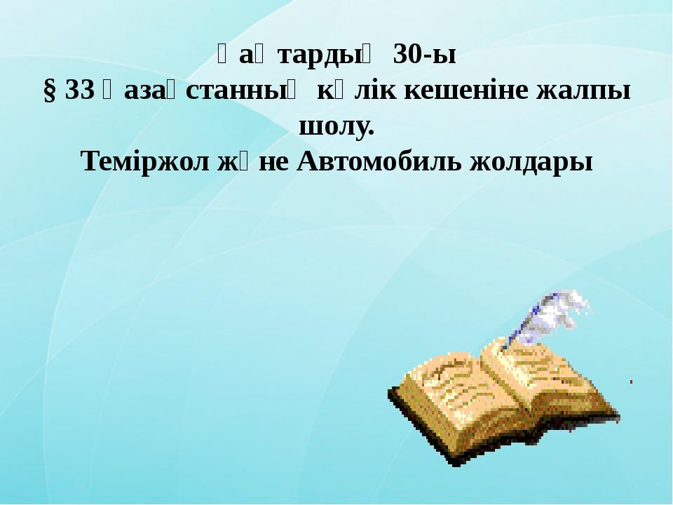 Қаңтардың 30-ы § 33 Қазақстанның көлік кешеніне жалпы шолу. Теміржол және Авт...