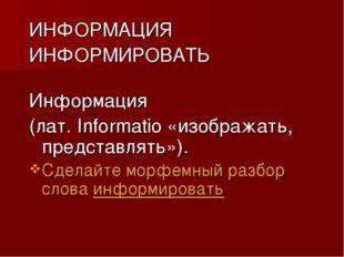 ИНФОРМАЦИЯ ИНФОРМИРОВАТЬ Информация (лат. Informatio «изображать, представлят