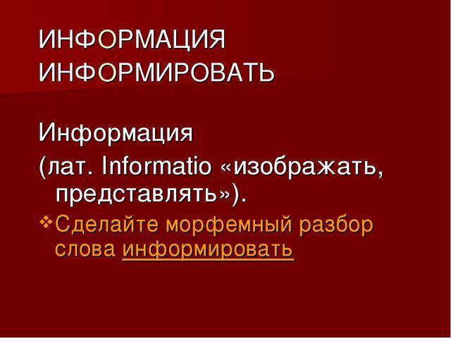 ИНФОРМАЦИЯ ИНФОРМИРОВАТЬ Информация (лат. Informatio «изображать, представлят...