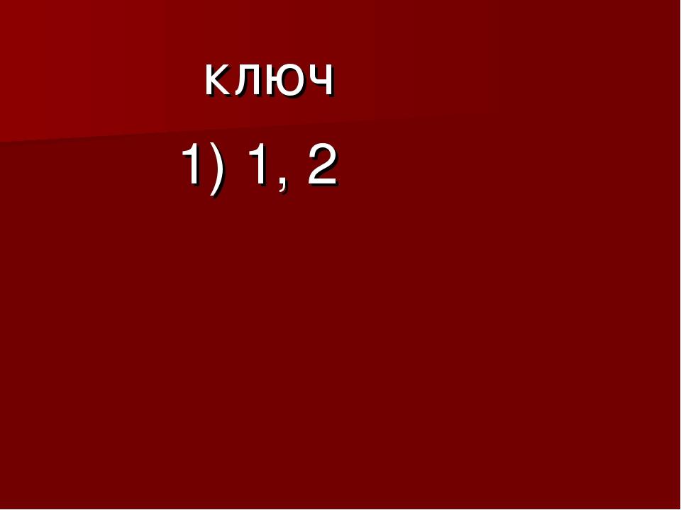 ключ 1) 1, 2