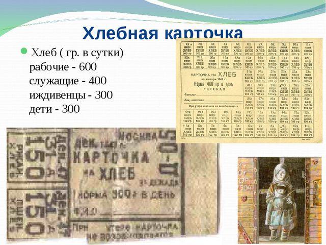 Хлебная карточка Хлеб ( гр. в сутки) рабочие - 600 служащие - 400 иждивенцы -...