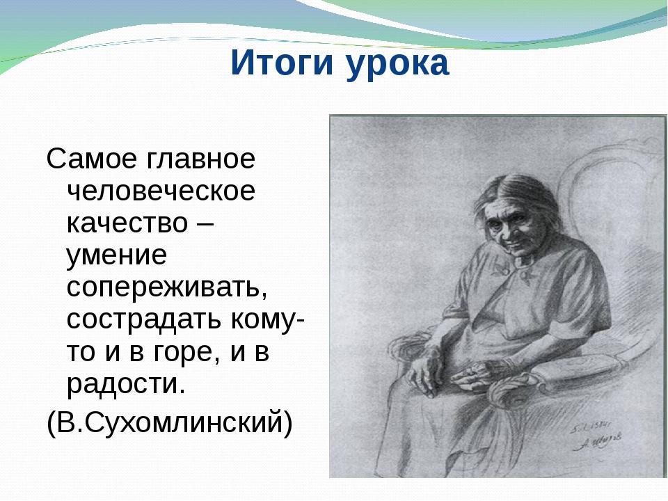 Итоги урока Самое главное человеческое качество – умение сопереживать, состра...