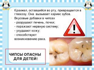 Крахмал, оставшийся во рту, превращается в глюкозу. Она вызывает кариес зубов