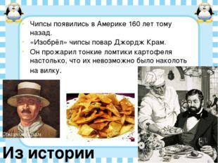 Чипсы появились в Америке 160 лет тому назад. «Изобрёл» чипсы повар Джордж Кр