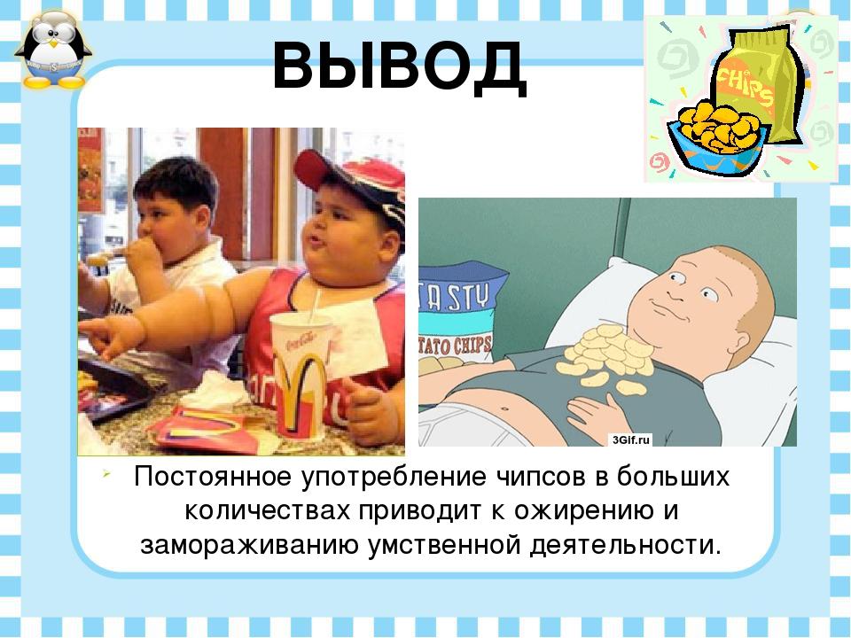 Постоянное употребление чипсов в больших количествах приводит к ожирению и за...