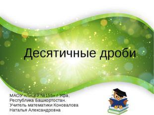 Десятичные дроби МАОУ «Лицей №155» г Уфа, Республика Башкортостан. Учитель м