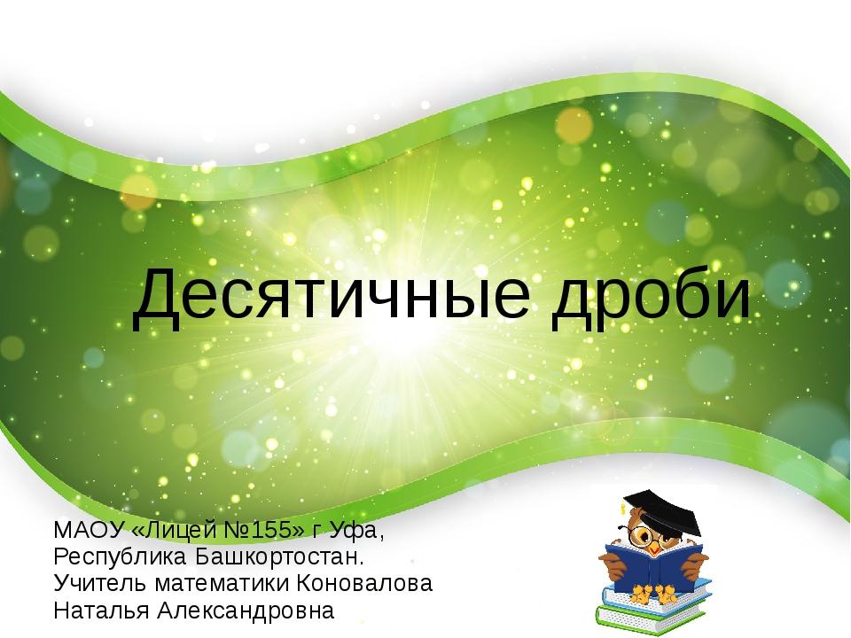 Десятичные дроби МАОУ «Лицей №155» г Уфа, Республика Башкортостан. Учитель м...